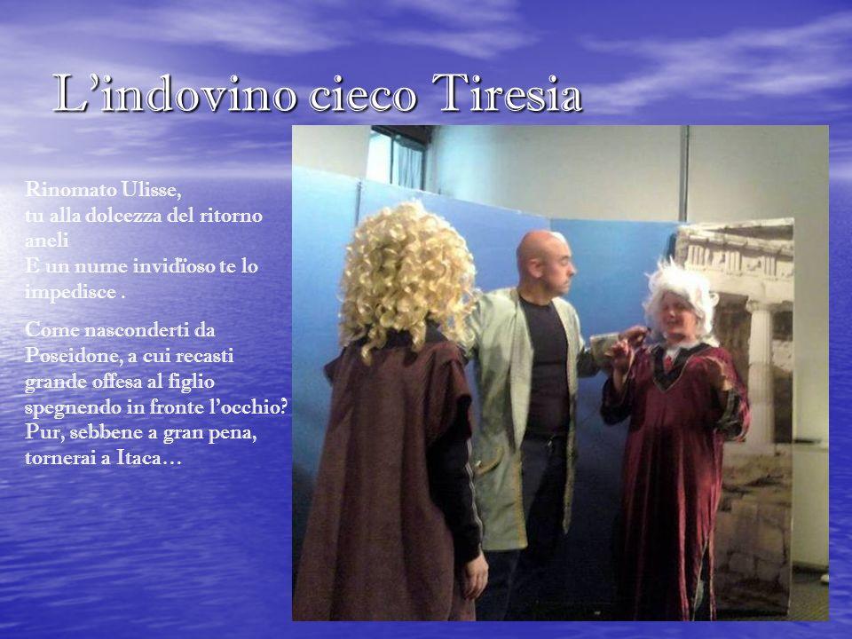 Lindovino cieco Tiresia Rinomato Ulisse, tu alla dolcezza del ritorno aneli E un nume invidïoso te lo impedisce. Come nasconderti da Poseidone, a cui