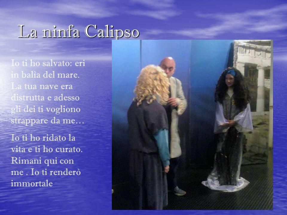 La ninfa Calipso Io ti ho salvato: eri in balìa del mare. La tua nave era distrutta e adesso gli dei ti vogliono strappare da me… Io ti ho ridato la v