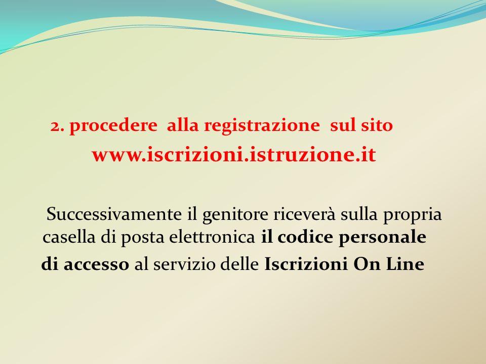 2. procedere alla registrazione sul sito www.iscrizioni.istruzione.it Successivamente il genitore riceverà sulla propria casella di posta elettronica