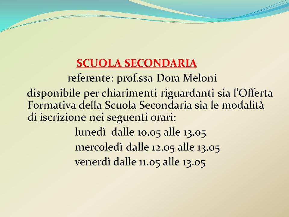 SCUOLA SECONDARIA referente: prof.ssa Dora Meloni disponibile per chiarimenti riguardanti sia lOfferta Formativa della Scuola Secondaria sia le modali