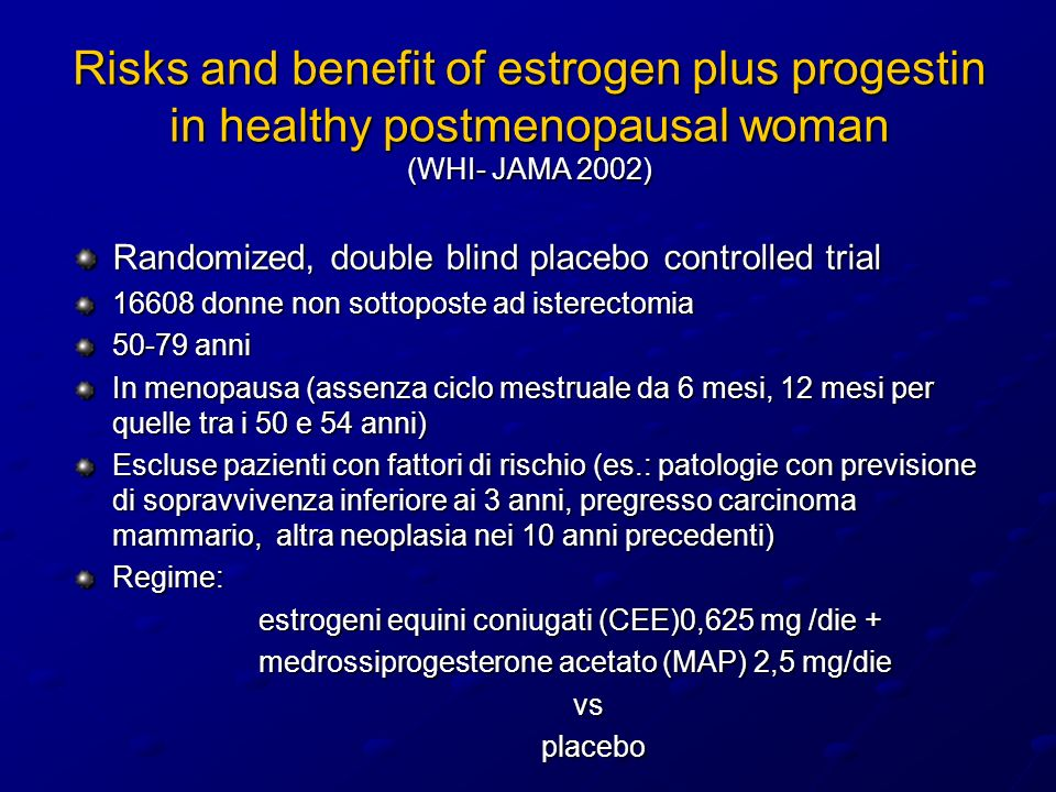 Risks and benefit of estrogen plus progestin in healthy postmenopausal woman (WHI- JAMA 2002) Randomized, double blind placebo controlled trial 16608 donne non sottoposte ad isterectomia 50-79 anni In menopausa (assenza ciclo mestruale da 6 mesi, 12 mesi per quelle tra i 50 e 54 anni) Escluse pazienti con fattori di rischio (es.: patologie con previsione di sopravvivenza inferiore ai 3 anni, pregresso carcinoma mammario, altra neoplasia nei 10 anni precedenti) Regime: estrogeni equini coniugati (CEE)0,625 mg /die + estrogeni equini coniugati (CEE)0,625 mg /die + medrossiprogesterone acetato (MAP) 2,5 mg/die medrossiprogesterone acetato (MAP) 2,5 mg/die vs vs placebo placebo