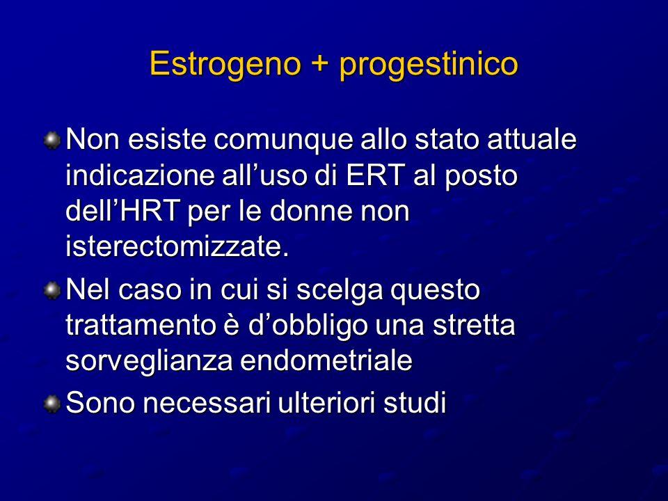 Estrogeno + progestinico Non esiste comunque allo stato attuale indicazione alluso di ERT al posto dellHRT per le donne non isterectomizzate. Nel caso
