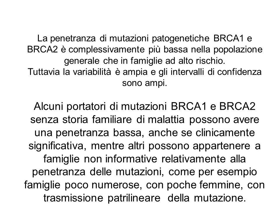 La penetranza di mutazioni patogenetiche BRCA1 e BRCA2 è complessivamente più bassa nella popolazione generale che in famiglie ad alto rischio. Tuttav