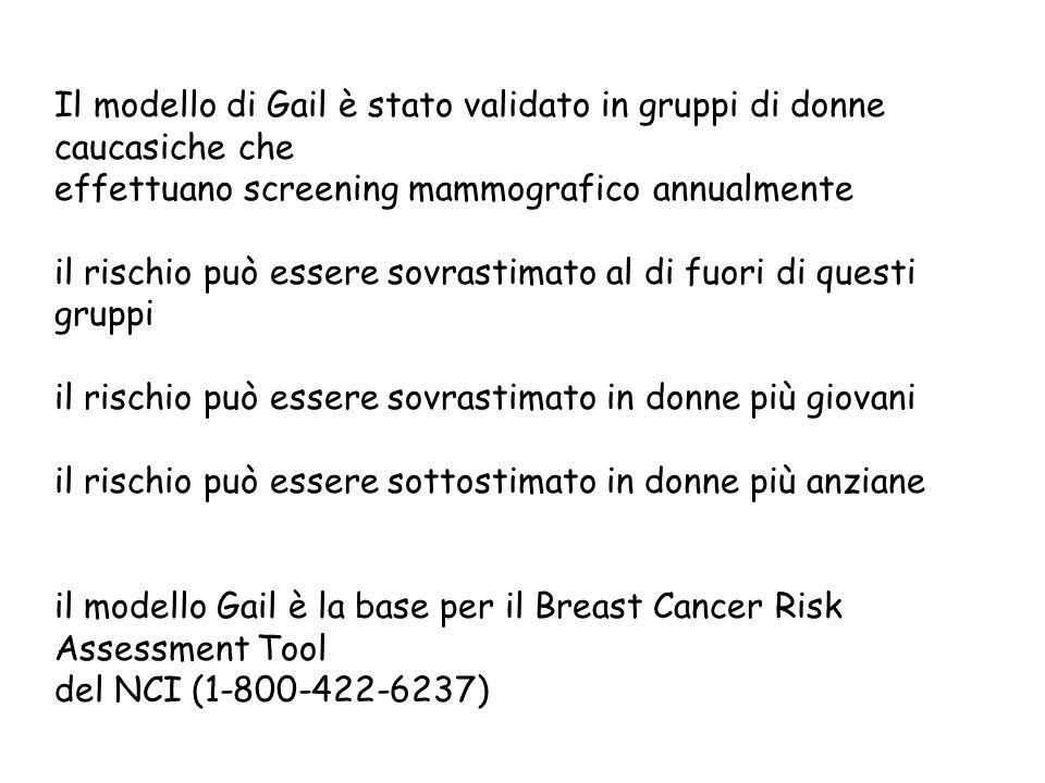 Il modello di Gail è stato validato in gruppi di donne caucasiche che effettuano screening mammografico annualmente il rischio può essere sovrastimato