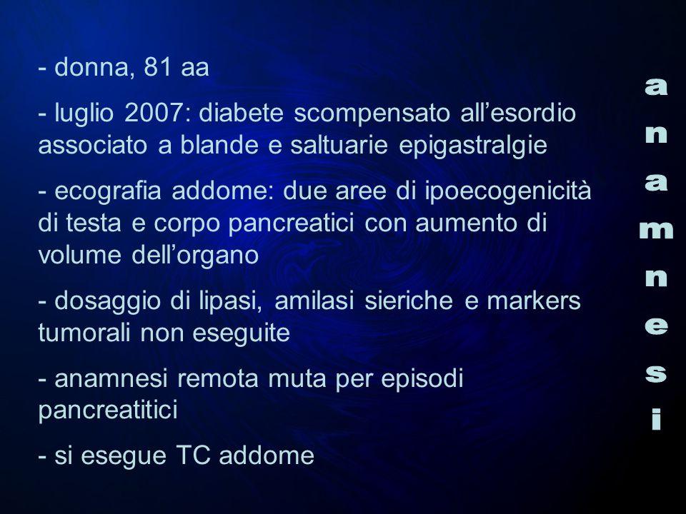 - donna, 81 aa - luglio 2007: diabete scompensato allesordio associato a blande e saltuarie epigastralgie - ecografia addome: due aree di ipoecogenici