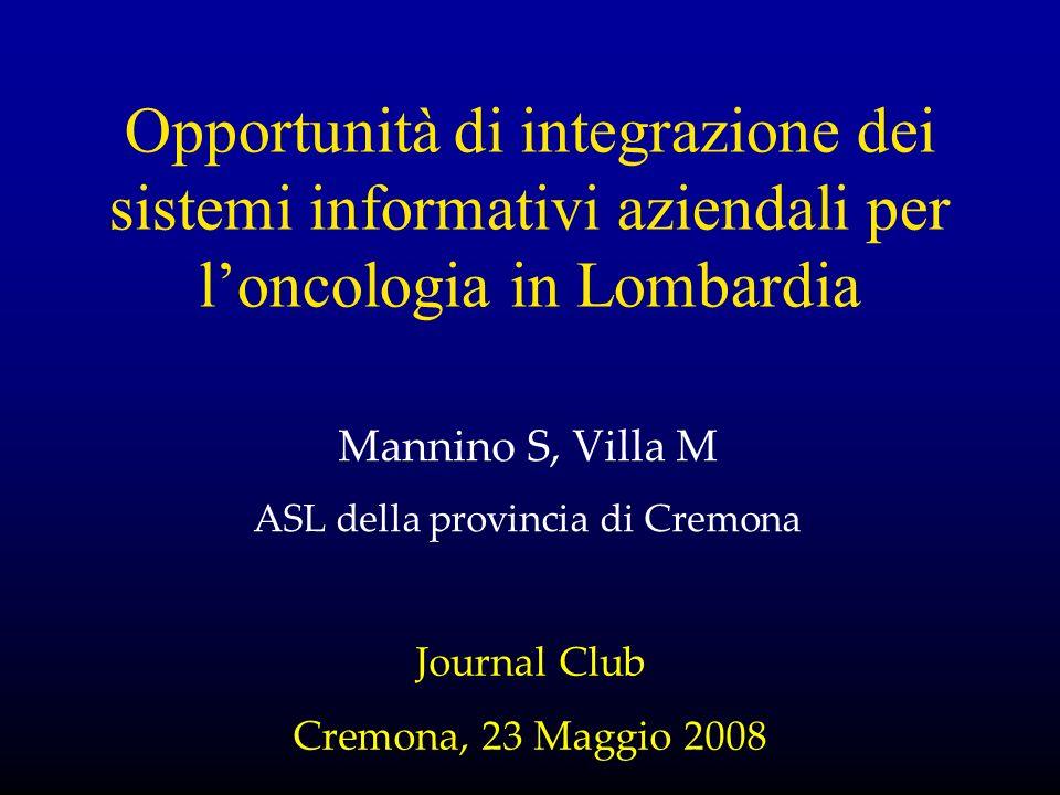 Opportunità di integrazione dei sistemi informativi aziendali per loncologia in Lombardia Mannino S, Villa M ASL della provincia di Cremona Journal Club Cremona, 23 Maggio 2008
