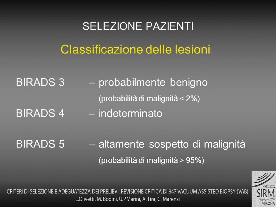 BIRADS 3 – probabilmente benigno (probabilità di malignità < 2%) BIRADS 4 – indeterminato BIRADS 5 – altamente sospetto di malignità (probabilità di malignità > 95%) SELEZIONE PAZIENTI Classificazione delle lesioni