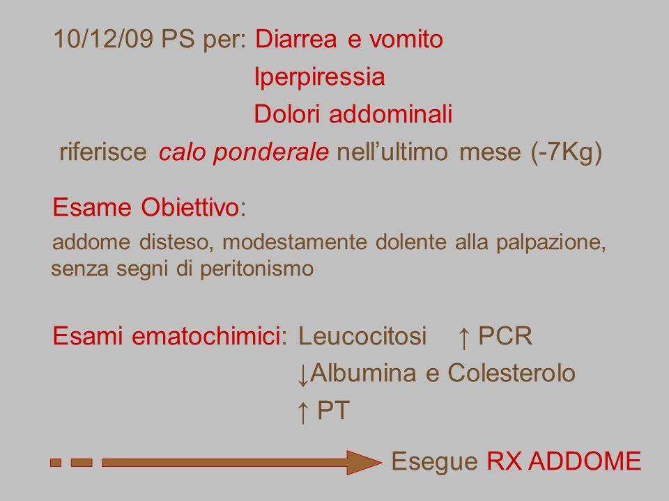 10/12/09 PS per: Diarrea e vomito Iperpiressia Dolori addominali riferisce calo ponderale nellultimo mese (-7Kg) Esame Obiettivo: addome disteso, mode