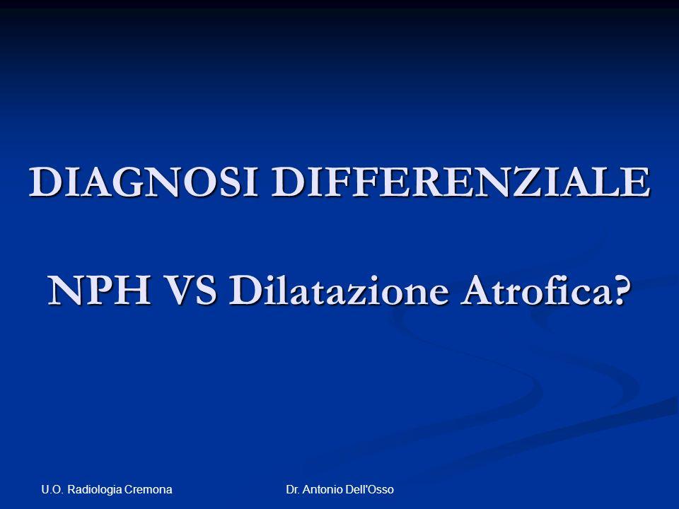 U.O. Radiologia Cremona Dr. Antonio Dell'Osso DIAGNOSI DIFFERENZIALE NPH VS Dilatazione Atrofica?