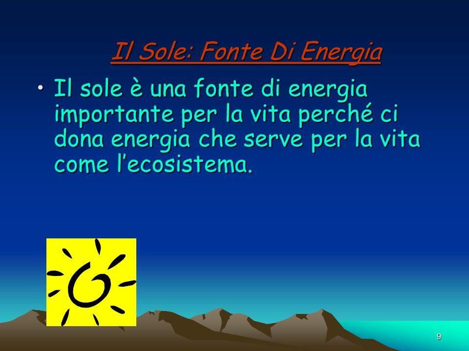 9 Il Sole: Fonte Di Energia Il sole è una fonte di energia importante per la vita perché ci dona energia che serve per la vita come lecosistema.Il sol
