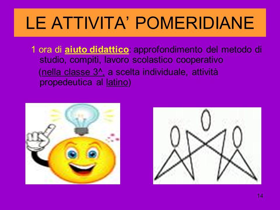 14 LE ATTIVITA POMERIDIANE 1 ora di aiuto didattico: approfondimento del metodo di studio, compiti, lavoro scolastico cooperativo (nella classe 3^, a scelta individuale, attività propedeutica al latino)