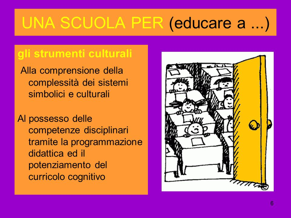 6 UNA SCUOLA PER (educare a...) gli strumenti culturali Alla comprensione della complessità dei sistemi simbolici e culturali Al possesso delle competenze disciplinari tramite la programmazione didattica ed il potenziamento del curricolo cognitivo