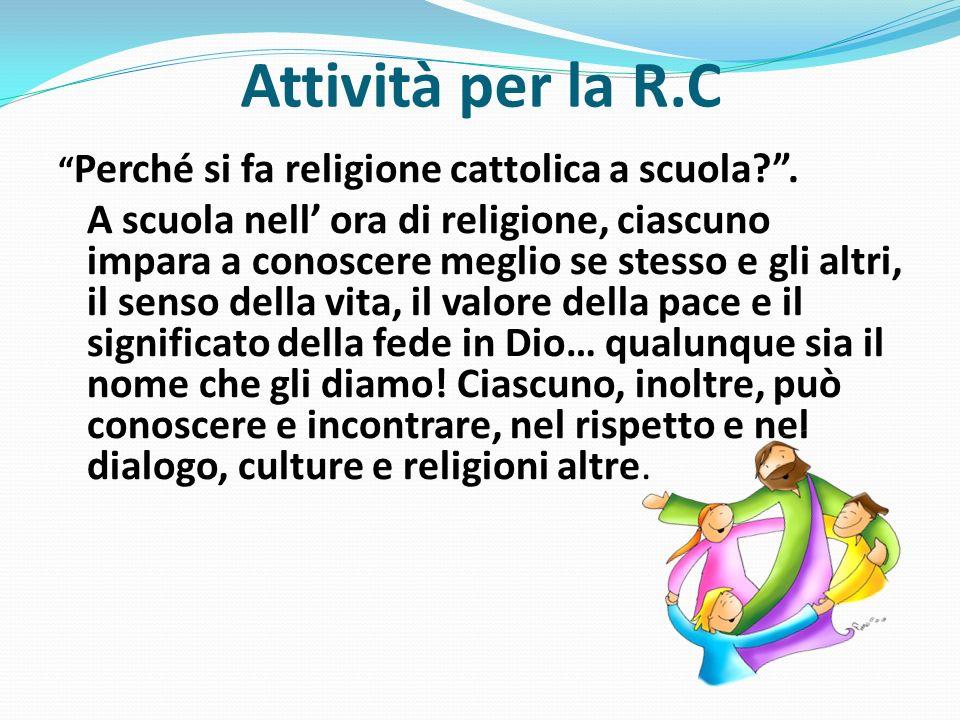 Attività per la R.C Perché si fa religione cattolica a scuola?. A scuola nell ora di religione, ciascuno impara a conoscere meglio se stesso e gli alt