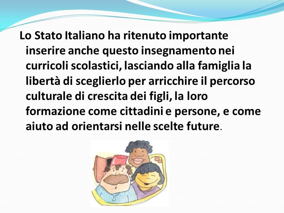 Lo Stato Italiano ha ritenuto importante inserire anche questo insegnamento nei curricoli scolastici, lasciando alla famiglia la libertà di sceglierlo