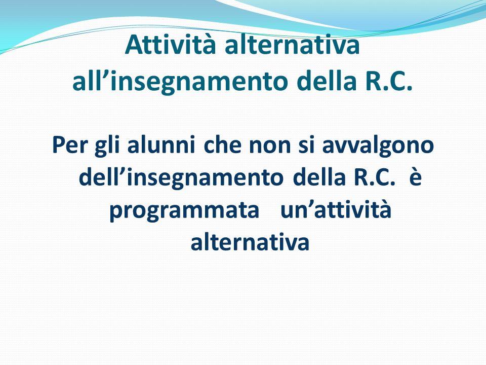 Attività alternativa allinsegnamento della R.C. Per gli alunni che non si avvalgono dellinsegnamento della R.C. è programmata unattività alternativa