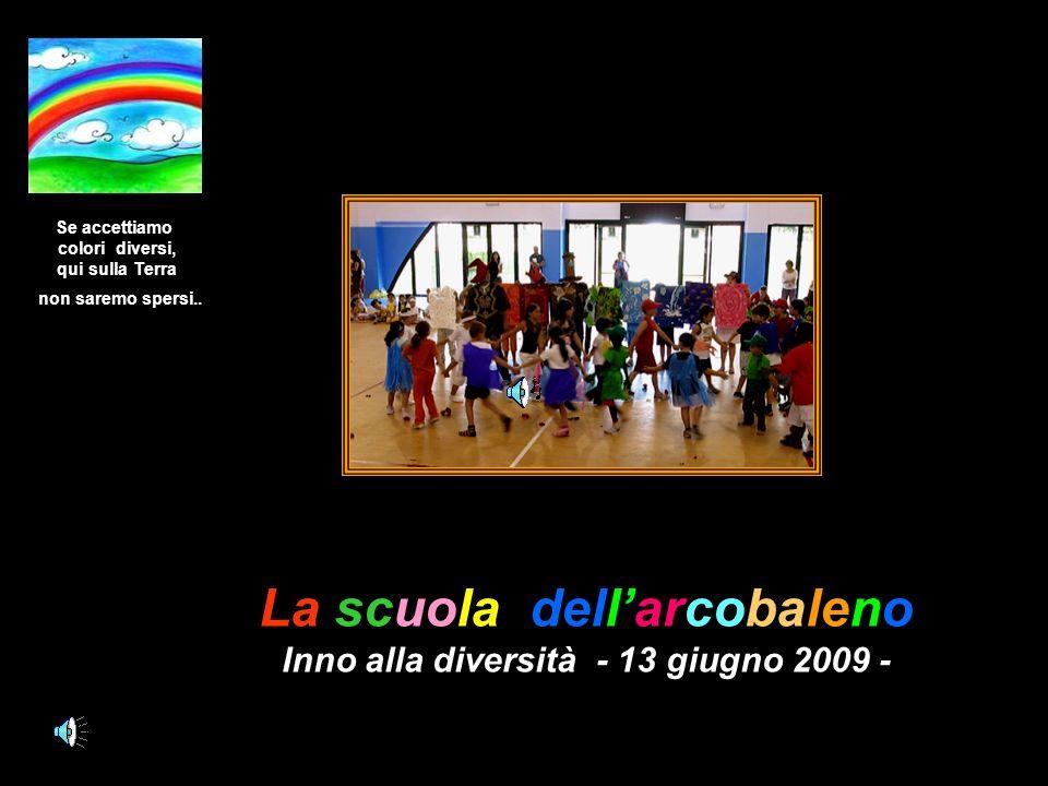 La scuola dellarcobaleno Inno alla diversità - 13 giugno 2009 - Se accettiamo colori diversi, qui sulla Terra non saremo spersi..