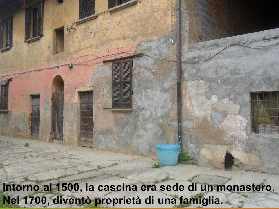 Intorno al 1500, la cascina era sede di un monastero. Nel 1700, diventò proprietà di una famiglia.