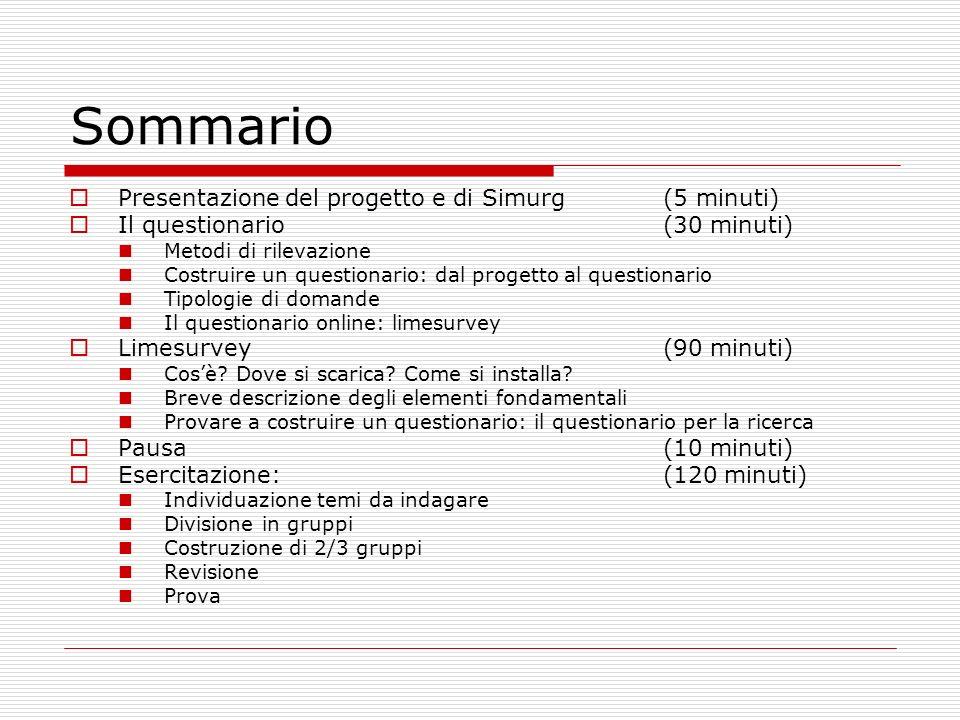 Sommario Presentazione del progetto e di Simurg(5 minuti) Il questionario(30 minuti) Metodi di rilevazione Costruire un questionario: dal progetto al questionario Tipologie di domande Il questionario online: limesurvey Limesurvey(90 minuti) Cosè.