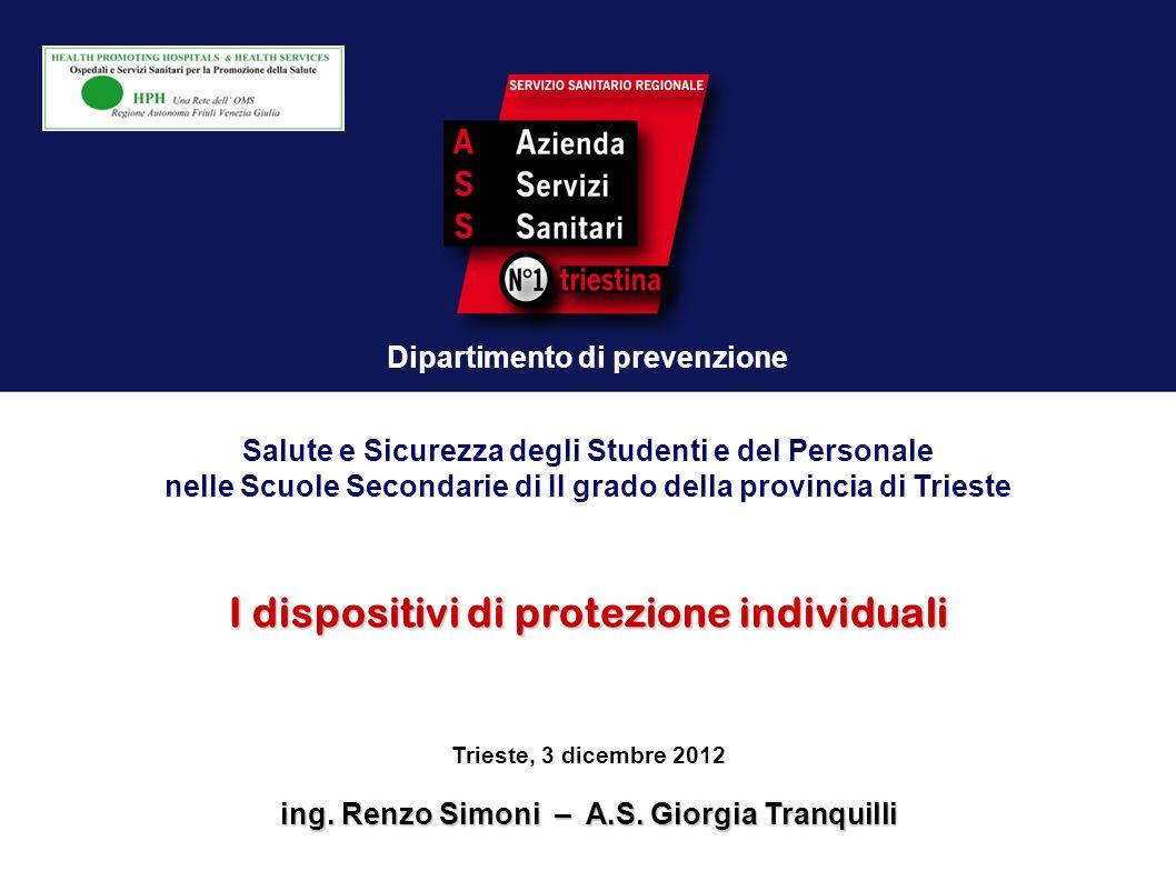 Dipartimento di prevenzione I dispositivi di protezione individuali Trieste, 3 dicembre 2012 ing. Renzo Simoni – A.S. Giorgia Tranquilli Salute e Sicu