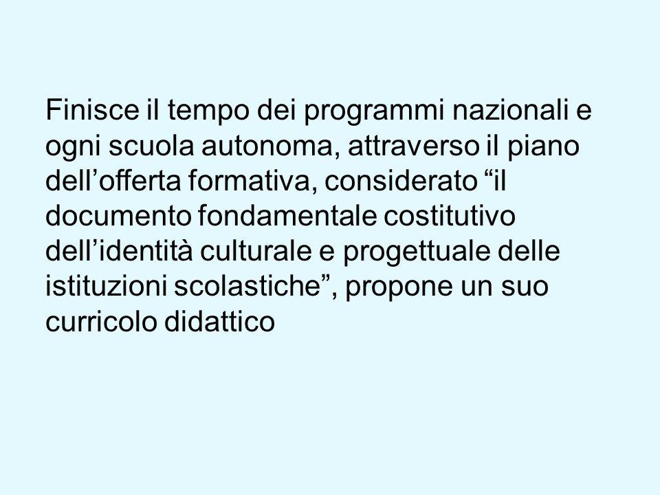 Finisce il tempo dei programmi nazionali e ogni scuola autonoma, attraverso il piano dellofferta formativa, considerato il documento fondamentale cost