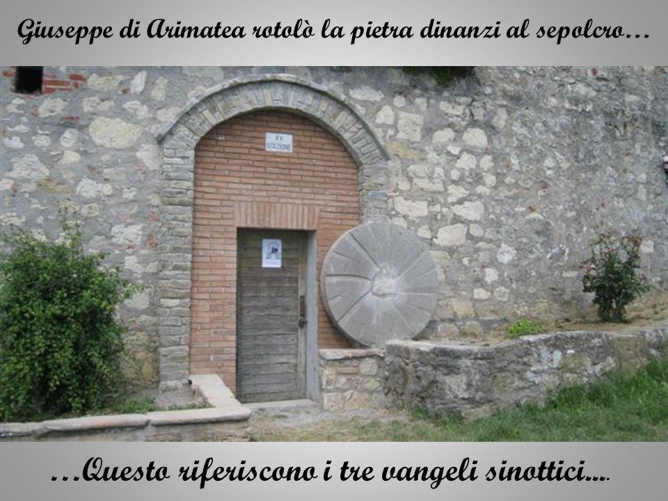Giuseppe di Arimatea rotolò la pietra dinanzi al sepolcro… …Questo riferiscono i tre vangeli sinottici....
