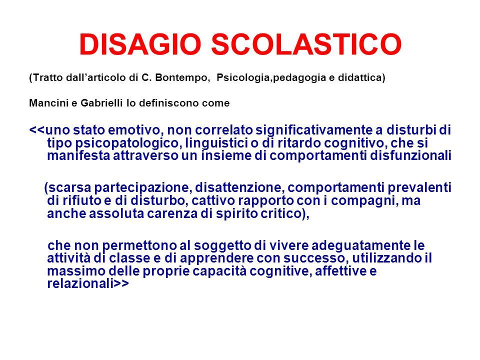 DISAGIO SCOLASTICO (Tratto dallarticolo di C. Bontempo, Psicologia,pedagogia e didattica) Mancini e Gabrielli lo definiscono come <<uno stato emotivo,