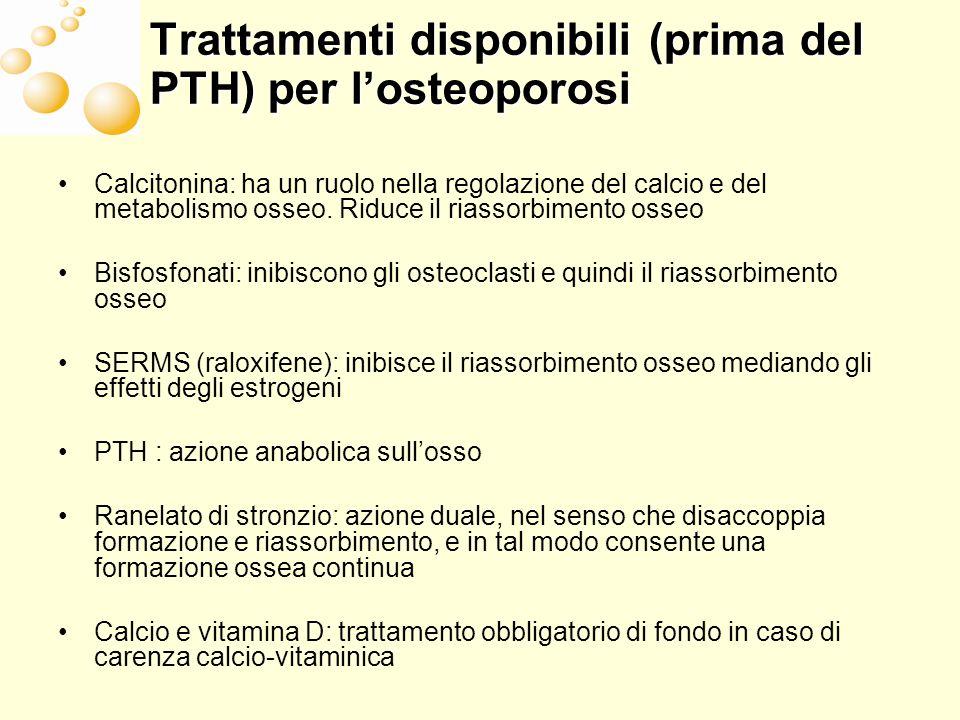 Trattamenti disponibili (prima del PTH) per losteoporosi Calcitonina: ha un ruolo nella regolazione del calcio e del metabolismo osseo. Riduce il rias
