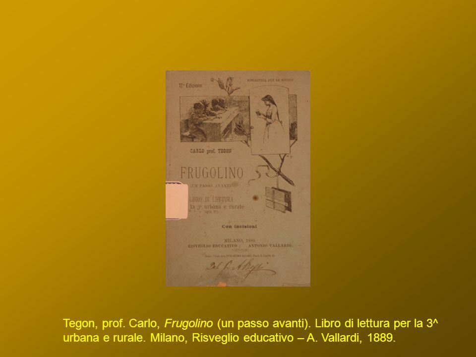 Tegon, prof. Carlo, Frugolino (un passo avanti). Libro di lettura per la 3^ urbana e rurale. Milano, Risveglio educativo – A. Vallardi, 1889.