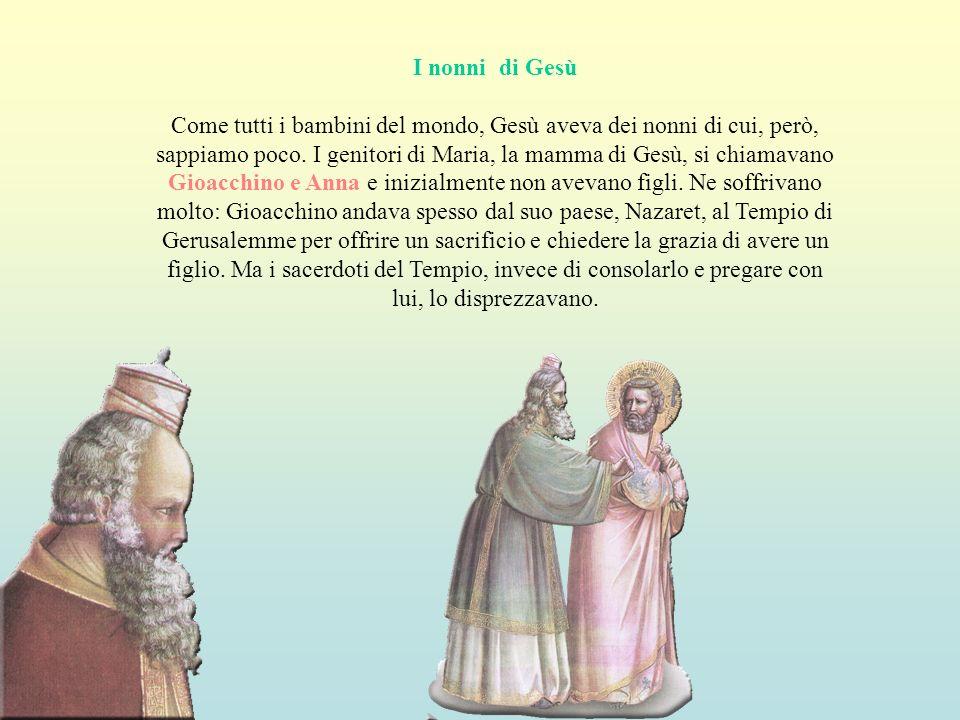 I nonni di Gesù Come tutti i bambini del mondo, Gesù aveva dei nonni di cui, però, sappiamo poco. I genitori di Maria, la mamma di Gesù, si chiamavano