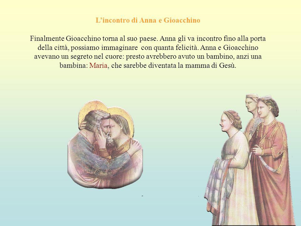 Lincontro di Anna e Gioacchino Finalmente Gioacchino torna al suo paese. Anna gli va incontro fino alla porta della città, possiamo immaginare con qua