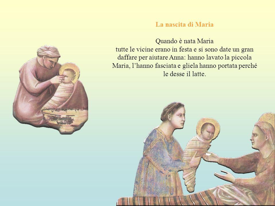 La nascita di Maria Quando è nata Maria tutte le vicine erano in festa e si sono date un gran daffare per aiutare Anna: hanno lavato la piccola Maria, lhanno fasciata e gliela hanno portata perché le desse il latte.