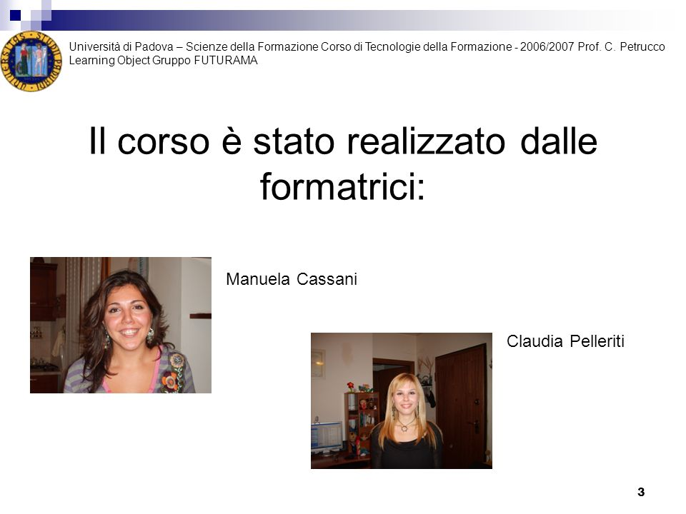 3 Il corso è stato realizzato dalle formatrici: Manuela Cassani Claudia Pelleriti Università di Padova – Scienze della Formazione Corso di Tecnologie della Formazione - 2006/2007 Prof.