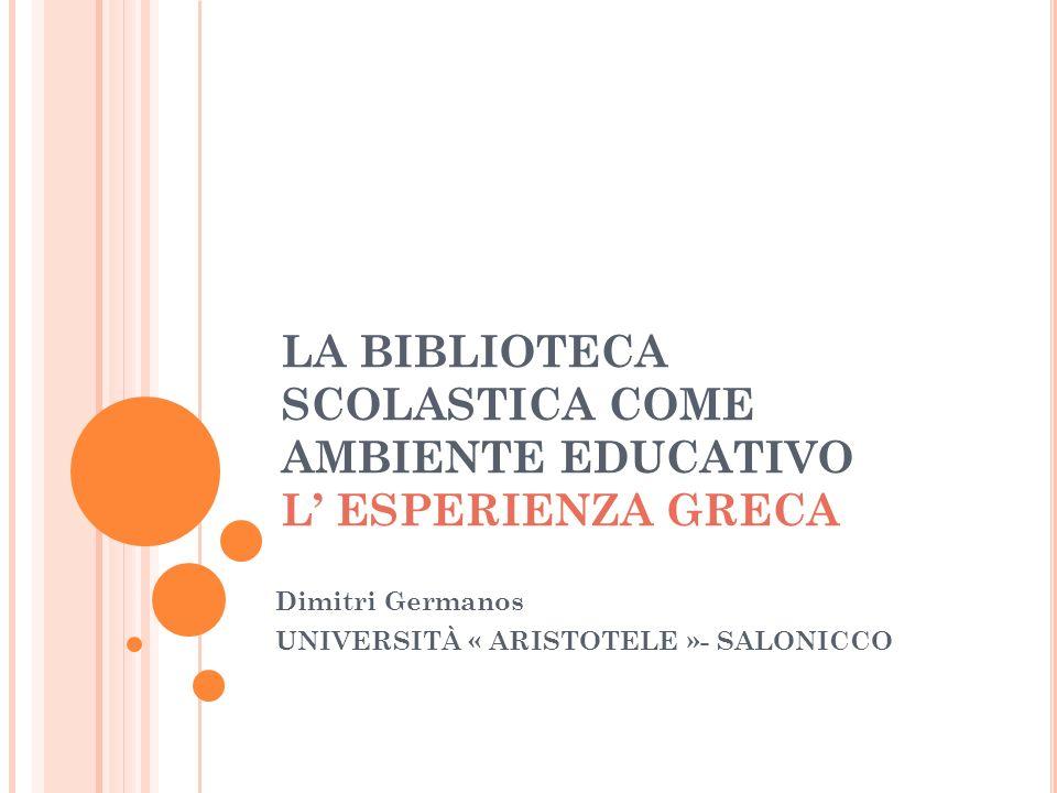 LA BIBLIOTECA SCOLASTICA COME AMBIENTE EDUCATIVO L ESPERIENZA GRECA Dimitri Germanos UNIVERSITÀ « ARISTOTELE »- SALONICCO