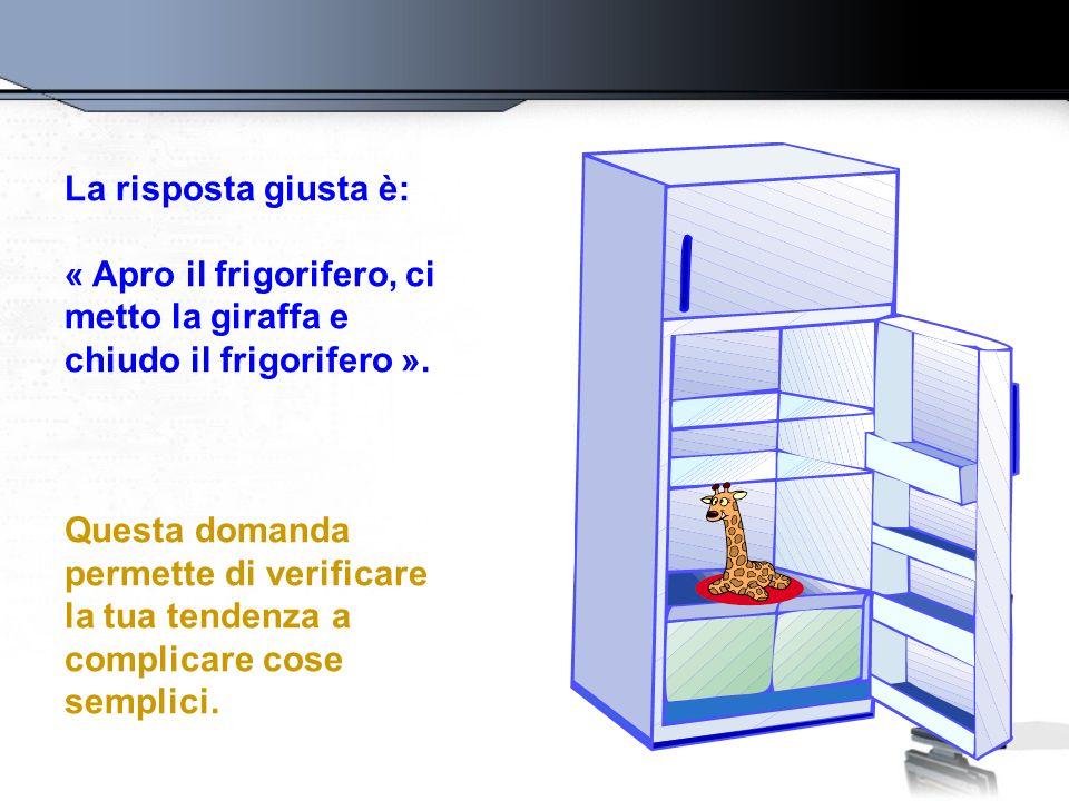 La risposta giusta è: « Apro il frigorifero, ci metto la giraffa e chiudo il frigorifero ». Questa domanda permette di verificare la tua tendenza a co