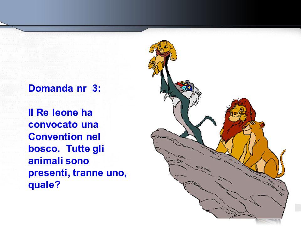 Domanda nr 3: Il Re leone ha convocato una Convention nel bosco. Tutte gli animali sono presenti, tranne uno, quale?