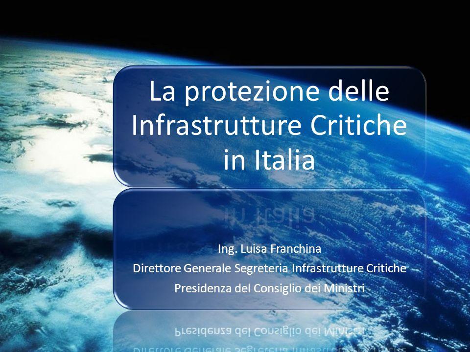 La protezione delle Infrastrutture Critiche in Italia Ing. Luisa Franchina Direttore Generale Segreteria Infrastrutture Critiche Presidenza del Consig