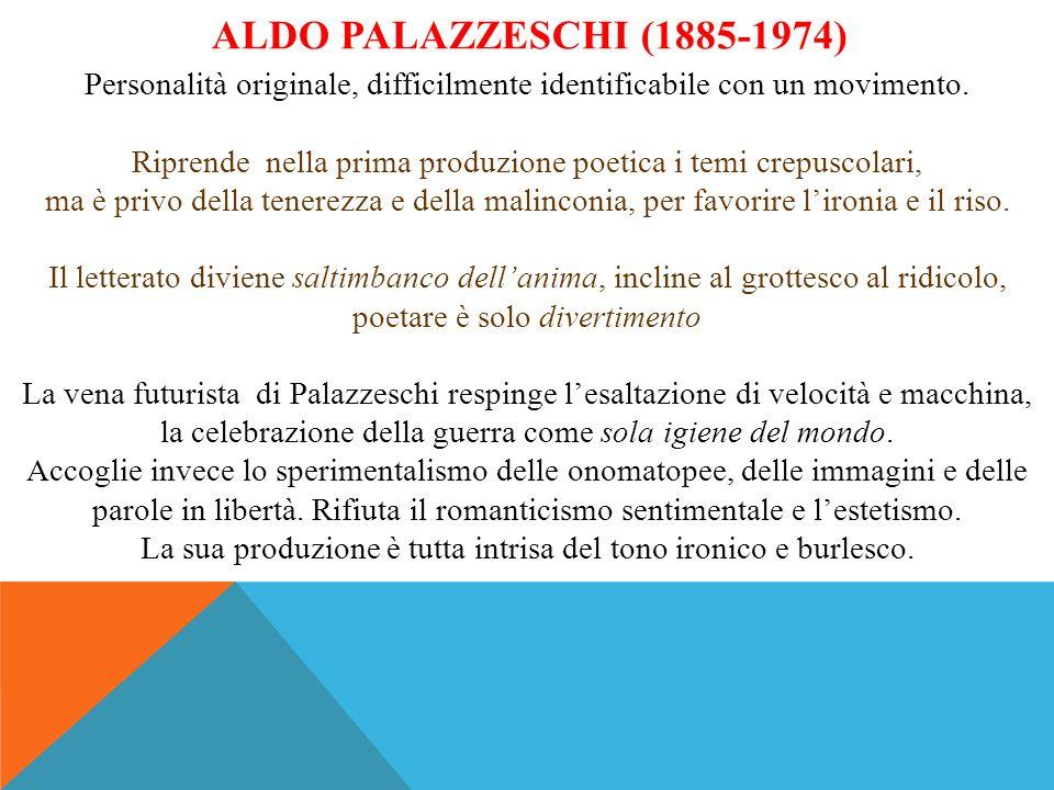 ALDO PALAZZESCHI (1885-1974) Personalità originale, difficilmente identificabile con un movimento. Riprende nella prima produzione poetica i temi crep