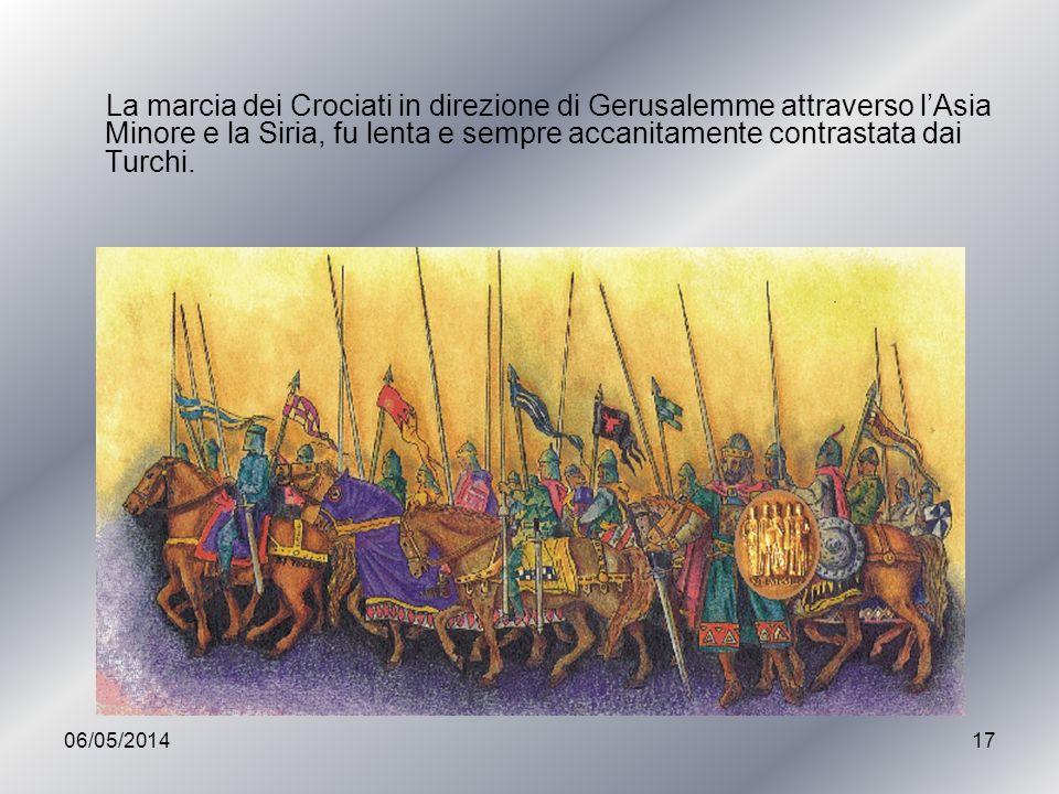 06/05/201417 La marcia dei Crociati in direzione di Gerusalemme attraverso lAsia Minore e la Siria, fu lenta e sempre accanitamente contrastata dai Tu