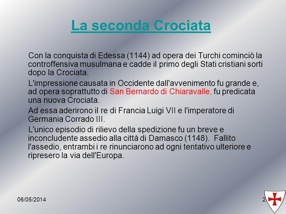 06/05/201422 La seconda Crociata Con la conquista di Edessa (1144) ad opera dei Turchi cominciò la controffensiva musulmana e cadde il primo degli Sta