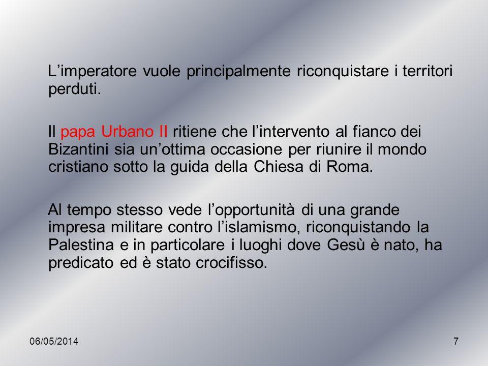 7 Limperatore vuole principalmente riconquistare i territori perduti. Il papa Urbano II ritiene che lintervento al fianco dei Bizantini sia unottima o