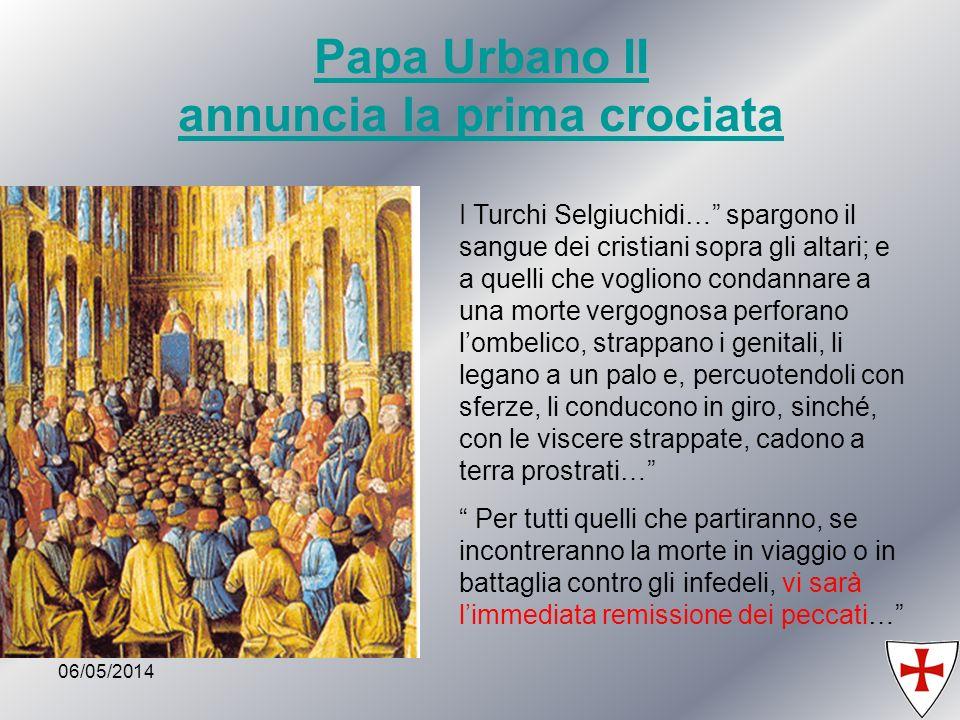 06/05/20149 Papa Urbano II annuncia la prima crociata I Turchi Selgiuchidi… spargono il sangue dei cristiani sopra gli altari; e a quelli che vogliono