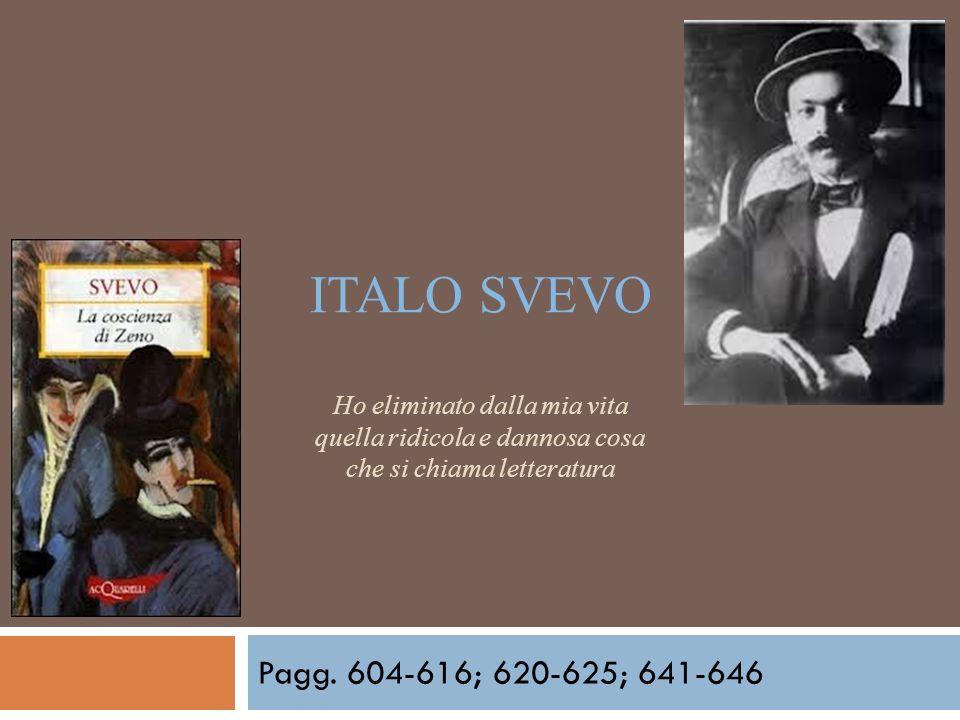 ITALO SVEVO Ho eliminato dalla mia vita quella ridicola e dannosa cosa che si chiama letteratura Pagg. 604-616; 620-625; 641-646