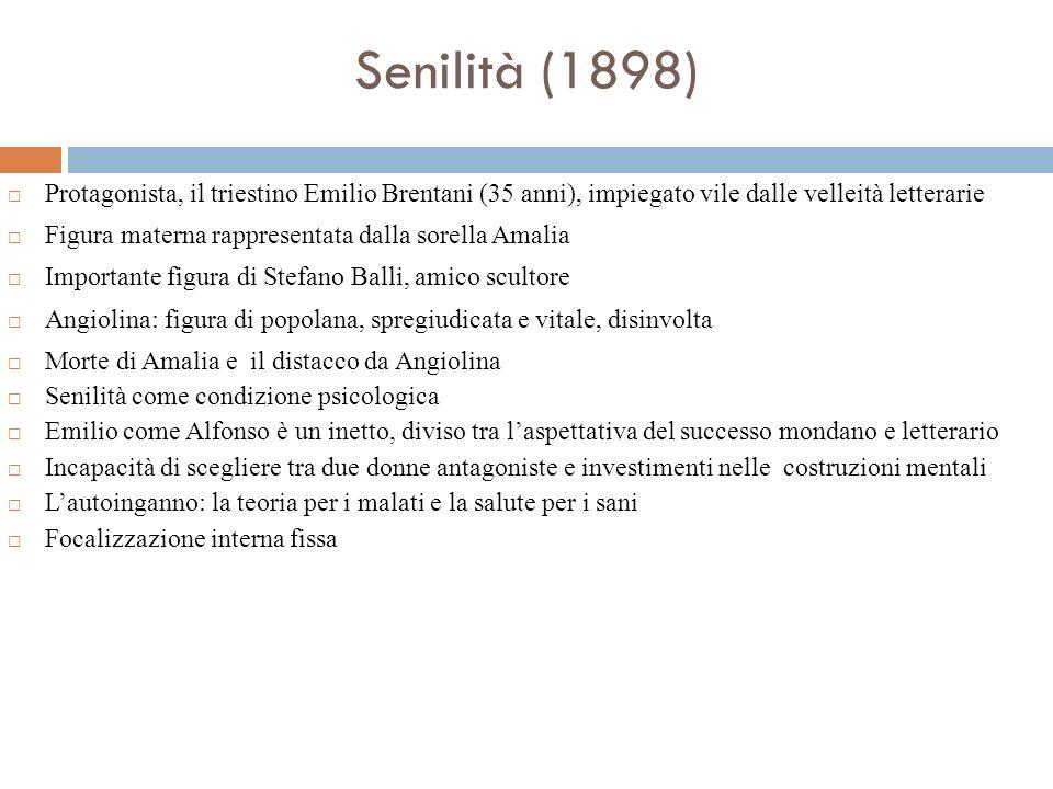 Senilità (1898) Protagonista, il triestino Emilio Brentani (35 anni), impiegato vile dalle velleità letterarie Figura materna rappresentata dalla sore