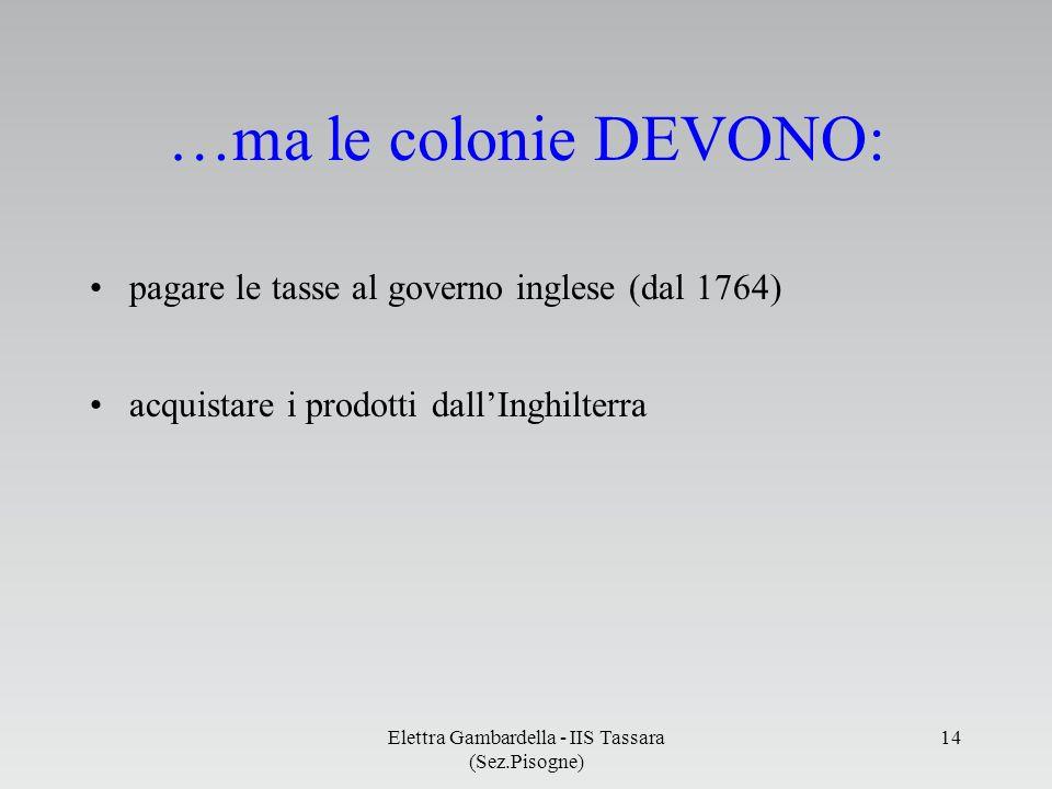 pagare le tasse al governo inglese (dal 1764) acquistare i prodotti dallInghilterra …ma le colonie DEVONO: Elettra Gambardella - IIS Tassara (Sez.Piso