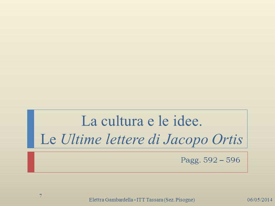 La cultura e le idee. Le Ultime lettere di Jacopo Ortis Elettra Gambardella - ITT Tassara (Sez. Pisogne)06/05/2014 7 Pagg. 592 – 596