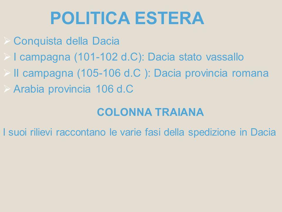 POLITICA ESTERA Conquista della Dacia I campagna (101-102 d.C): Dacia stato vassallo II campagna (105-106 d.C ): Dacia provincia romana Arabia provinc