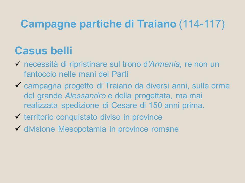 Campagne partiche di Traiano (114-117) Casus belli necessità di ripristinare sul trono dArmenia, re non un fantoccio nelle mani dei Parti campagna pro