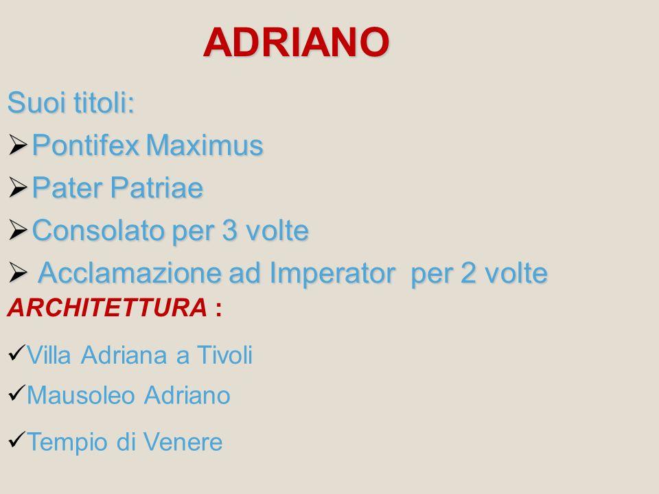 ADRIANO Suoi titoli: Pontifex Maximus Pontifex Maximus Pater Patriae Pater Patriae Consolato per 3 volte Consolato per 3 volte Acclamazione ad Imperat