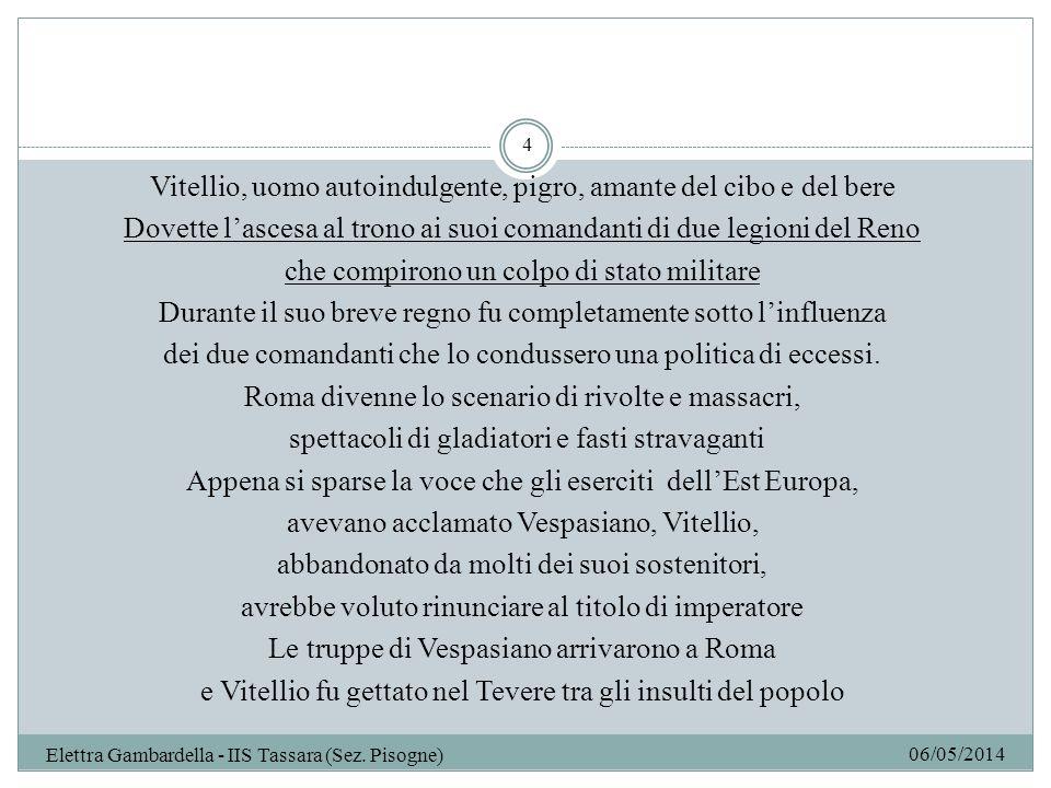 06/05/2014 Elettra Gambardella - IIS Tassara (Sez.Pisogne) 5 Vespasiano ( 69-79 d.C.) Restaurò la disciplina nellesercito trascurata da Vitellio Rimpolpò finanze dello stato con il recupero di terreni privati e con nuove tasse Emanò un provvedimento: Lex de imperio Vespasiani (principe svincolato dalle leggi, quanto piace a lui ha valore di legge) Grazie a questa legge gli imperatori successivi non si affidarono più al potere divino ma alla legittimazione giuridica Riformò Senato e ordine equestre rimuovendo membri inadatti Arruolò solo italici nella guardia pretoriana.