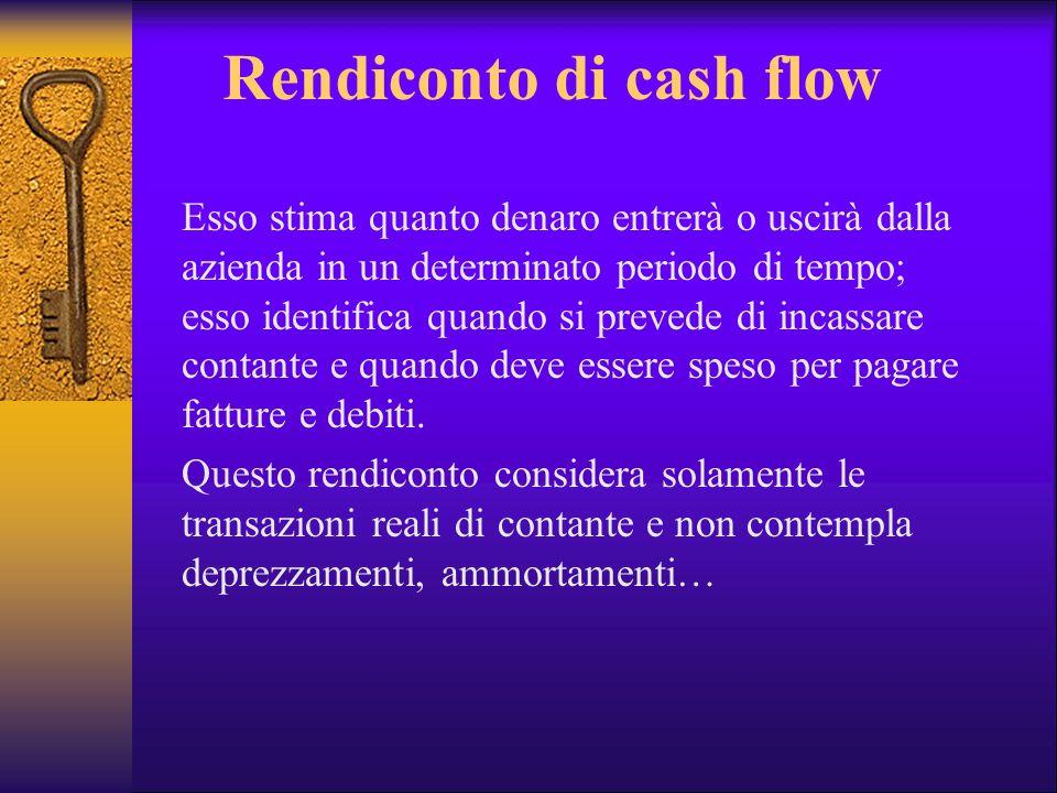 Rendiconto di cash flow Esso stima quanto denaro entrerà o uscirà dalla azienda in un determinato periodo di tempo; esso identifica quando si prevede